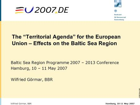 "© BBR Bonn 2003 Hamburg, 10-11 May 2007Wilfried Görmar, BBR The ""Territorial Agenda"" for the European Union – Effects on the Baltic Sea Region Baltic Sea."