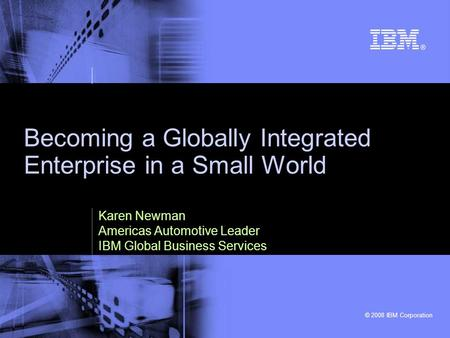 © 2008 IBM Corporation Becoming a Globally Integrated Enterprise in a Small World Karen Newman Americas Automotive Leader IBM Global Business Services.