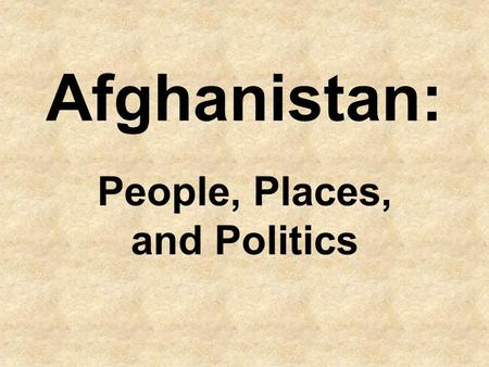 Afghanistan: People, Places, and Politics. Afghanistan? What do you know about the country? Write out some ideas/information you have on the worksheet.