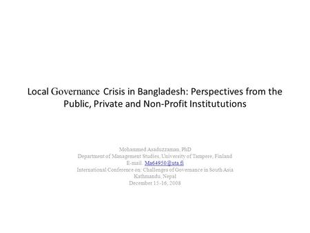 Local Governance Crisis in Bangladesh: Perspectives from the Public, Private and Non-Profit Institututions Mohammed Asaduzzaman, PhD Department of Management.