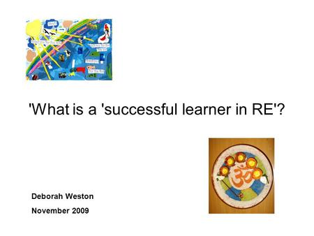 'What is a 'successful learner in RE'? Deborah Weston November 2009.