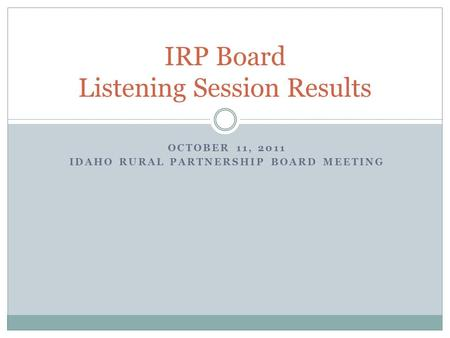 IRP Board Listening Session Results OCTOBER 11, 2011 IDAHO RURAL PARTNERSHIP BOARD MEETING.