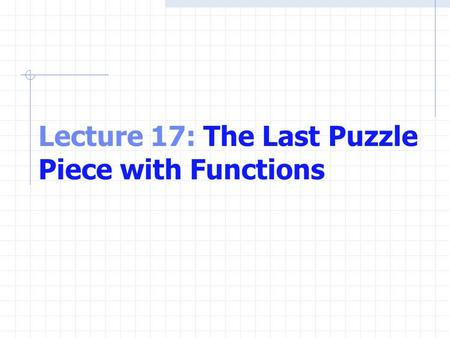 Lecture 17: The Last Puzzle Piece with Functions.