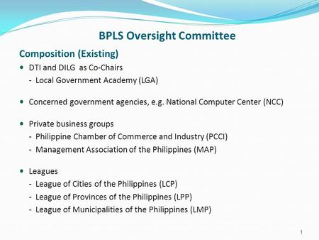 BPLS Oversight Committee Composition (Existing) DTI and DILG as Co-Chairs - Local Government Academy (LGA) Concerned government agencies, e.g. National.