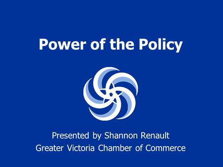 Power of the Policy Presented by Shannon Renault Greater Victoria Chamber of Commerce.