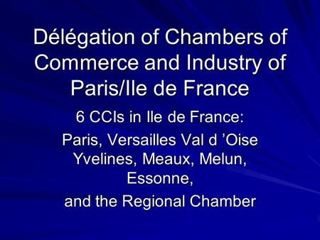 Délégation of Chambers of Commerce and Industry of Paris/Ile de France 6 CCIs in Ile de France: Paris, Versailles Val d 'Oise Yvelines, Meaux, Melun, Essonne,