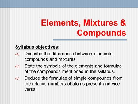 Elements, Mixtures & Compounds Syllabus objectives: (a) Describe the differences between elements, compounds and mixtures (b) State the symbols of the.