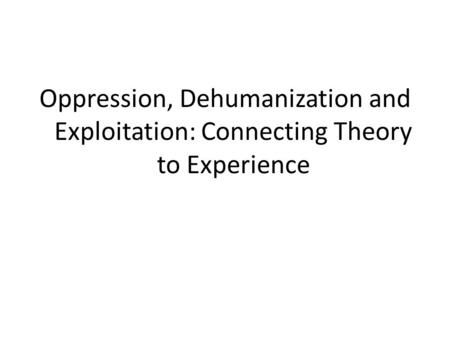 Oppression, Dehumanization and Exploitation: Connecting Theory to Experience.