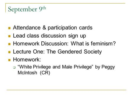 September 9 th Attendance & participation cards Lead class discussion sign up Homework Discussion: What is feminism? Lecture One: The Gendered Society.