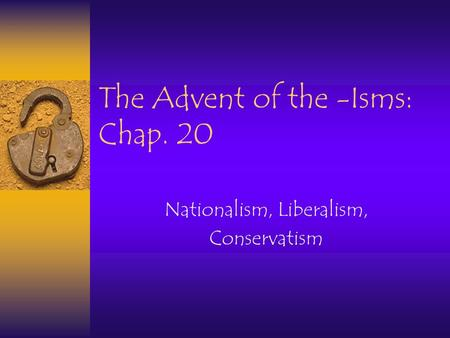 The Advent of the -Isms: Chap. 20 Nationalism, Liberalism, Conservatism.