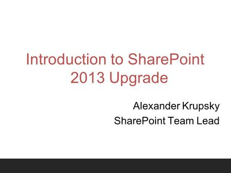 Introduction to SharePoint 2013 Upgrade Alexander Krupsky SharePoint Team Lead.