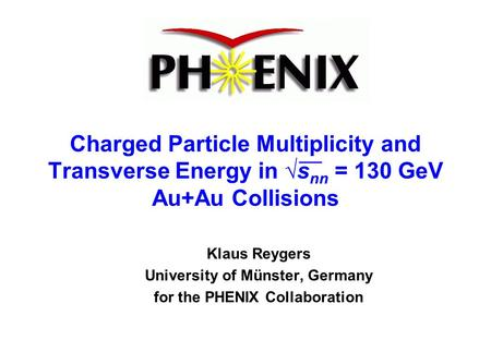 Charged Particle Multiplicity and Transverse Energy in √s nn = 130 GeV Au+Au Collisions Klaus Reygers University of Münster, Germany for the PHENIX Collaboration.
