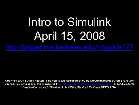 Intro to Simulink April 15, 2008  Copyright 2005-8, Andy Packard. This work is licensed under the Creative Commons.