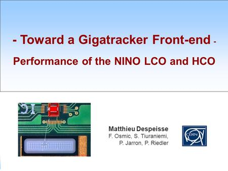 SIAM M. Despeisse / 29 th January 2008 - 1 - - Toward a Gigatracker Front-end - Performance of the NINO LCO and HCO Matthieu Despeisse F. Osmic, S. Tiuraniemi,