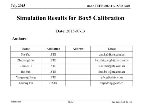 Doc.: IEEE 802.11-15/0814r0 Submission July 2015 Simulation Results for Box5 Calibration Ke Yao, et, al. (ZTE) Slide 1 Date: 2015-07-13 Authors: NameAffiliationAddressEmail.