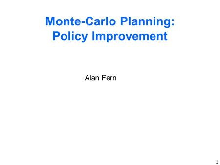 1 Monte-Carlo Planning: Policy Improvement Alan Fern.