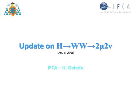 Update on H→WW→2μ2ν Update on H→WW→2μ2ν Oct. 8, 2010 IFCA – U. Oviedo.