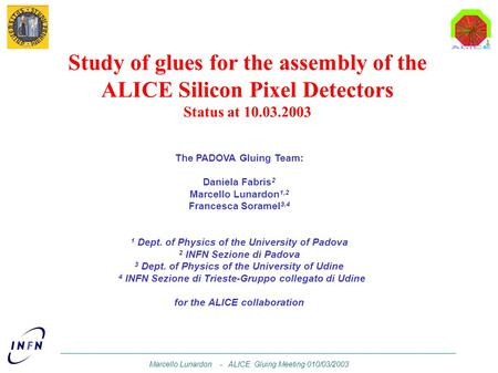 Marcello Lunardon - ALICE Gluing Meeting 010/03/2003 Study of glues for the assembly of the ALICE Silicon Pixel Detectors Status at 10.03.2003 The PADOVA.