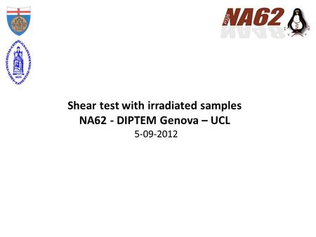 Shear test with irradiated samples NA62 - DIPTEM Genova – UCL 5-09-2012.