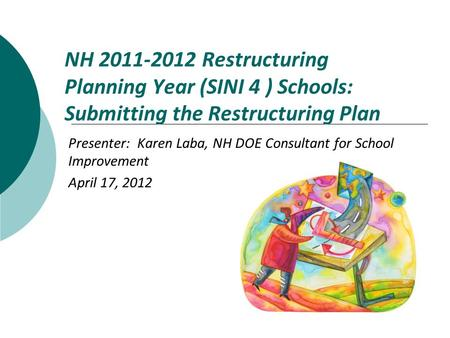 NH 2011-2012 Restructuring Planning Year (SINI 4 ) Schools: Submitting the Restructuring Plan Presenter: Karen Laba, NH DOE Consultant for School Improvement.