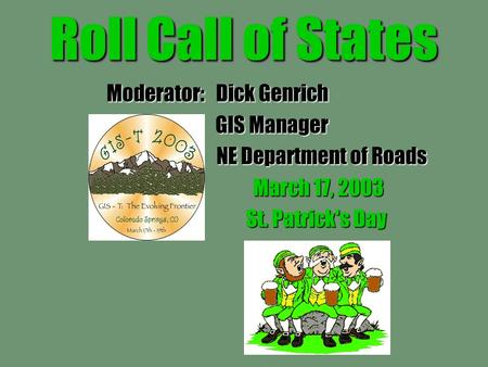 Roll Call of States Moderator: Dick Genrich GIS Manager GIS Manager NE Department of Roads NE Department of Roads March 17, 2003 St. Patrick's Day St.