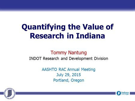 Quantifying the Value of Research in Indiana Tommy Nantung INDOT Research and Development Division AASHTO RAC Annual Meeting July 29, 2015 Portland, Oregon.