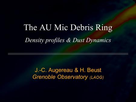 The AU Mic Debris Ring Density profiles & Dust Dynamics J.-C. Augereau & H. Beust Grenoble Observatory (LAOG)