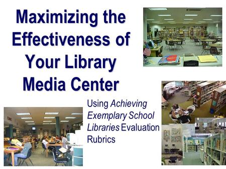 Maximizing the Effectiveness of Your Library Media Center Using Achieving Exemplary School Libraries Evaluation Rubrics.