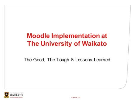 26 December 2015 Moodle Implementation at The University of Waikato The Good, The Tough & Lessons Learned.