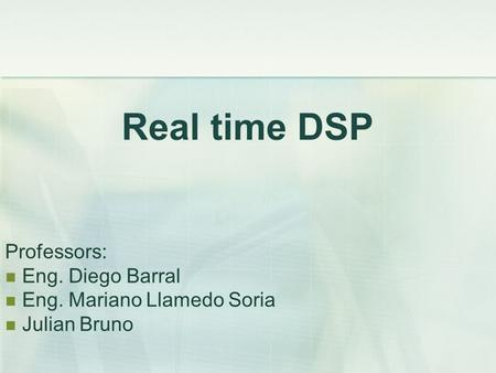 Real time DSP Professors: Eng. Diego Barral Eng. Mariano Llamedo Soria Julian Bruno.