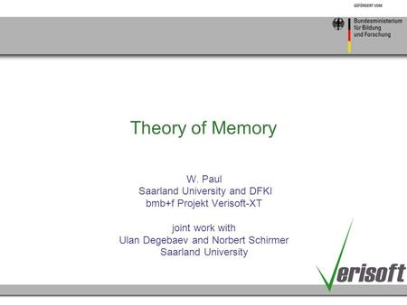 Theory of Memory W. Paul Saarland University and DFKI bmb+f Projekt Verisoft-XT joint work with Ulan Degebaev and Norbert Schirmer Saarland University.
