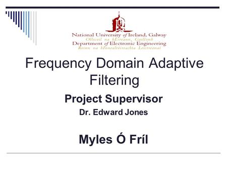 Frequency Domain Adaptive Filtering Project Supervisor Dr. Edward Jones Myles Ó Fríl.