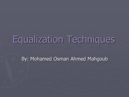 Equalization Techniques By: Mohamed Osman Ahmed Mahgoub.