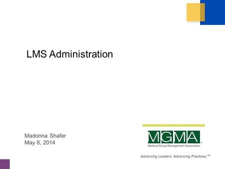 Copyright 2014. Medical Group Management Association ® (MGMA ® ). All rights reserved. LMS Administration Madonna Shafer May 8, 2014.