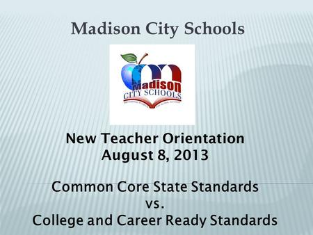 Madison City Schools New Teacher Orientation August 8, 2013 Common Core State Standards vs. College and Career Ready Standards.