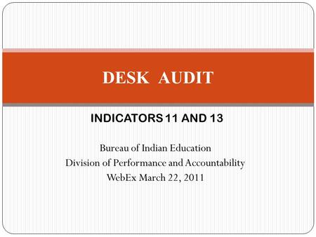 INDICATORS 11 AND 13 Bureau of Indian Education Division of Performance and Accountability WebEx March 22, 2011 DESK AUDIT.