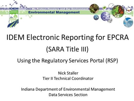 IDEM Electronic Reporting for EPCRA Nick Staller Tier II Technical Coordinator Indiana Department of Environmental Management Data Services Section Using.
