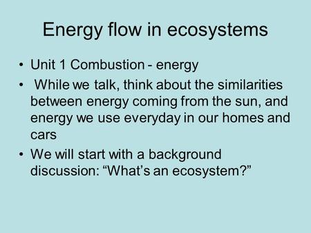 Energy flow in ecosystems Unit 1 Combustion - energy While we talk, think about the similarities between energy coming from the sun, and energy we use.