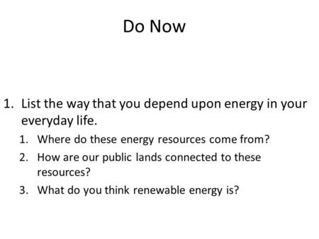 Do Now 1.List the way that you depend upon energy in your everyday life. 1.Where do these energy resources come from? 2.How are our public lands connected.