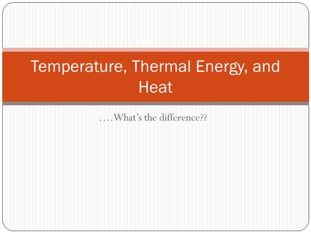 ….What's the difference?? Temperature, Thermal Energy, and Heat.