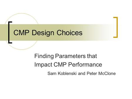 CMP Design Choices Finding Parameters that Impact CMP Performance Sam Koblenski and Peter McClone.