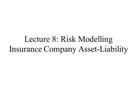 Lecture 8: Risk Modelling Insurance Company Asset-Liability.