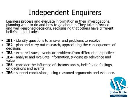 Independent Enquirers Learners process and evaluate information in their investigations, planning what to do and how to go about it. They take informed.