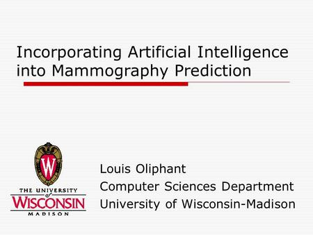 Incorporating Artificial Intelligence into Mammography Prediction Louis Oliphant Computer Sciences Department University of Wisconsin-Madison.
