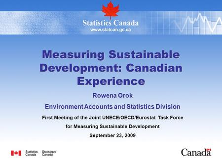 Measuring Sustainable Development: Canadian Experience Rowena Orok Environment Accounts and Statistics Division First Meeting of the Joint UNECE/OECD/Eurostat.