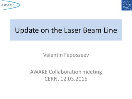 Update on the Laser Beam Line Valentin Fedosseev AWAKE Collaboration meeting CERN, 12.03.2015.