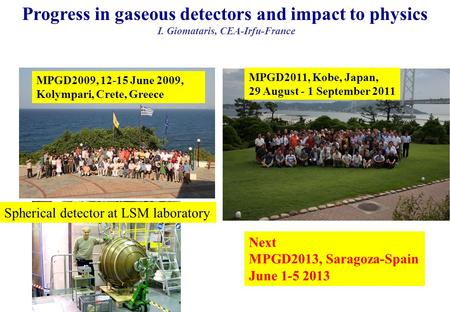 26 décembre 2015 Progress in gaseous detectors and impact to physics I. Giomataris, CEA-Irfu-France MPGD2009, 12-15 June 2009, Kolympari, Crete, Greece.