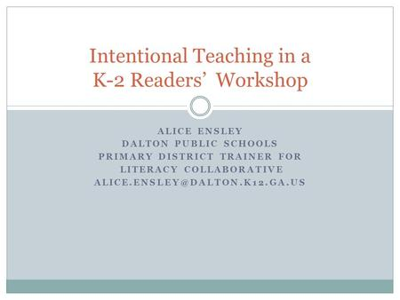 ALICE ENSLEY DALTON PUBLIC SCHOOLS PRIMARY DISTRICT TRAINER FOR LITERACY COLLABORATIVE Intentional Teaching in a K-2 Readers'