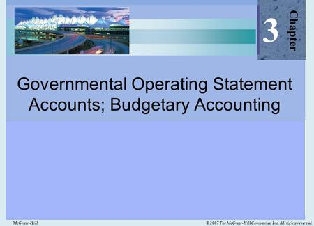 McGraw-Hill© 2007 The McGraw-Hill Companies, Inc. All rights reserved. Governmental Operating Statement Accounts; Budgetary Accounting Chapter 3.