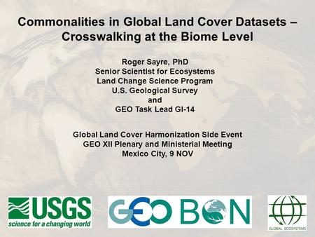 Roger Sayre, PhD Senior Scientist for Ecosystems Land Change Science Program U.S. Geological Survey and GEO Task Lead GI-14 Commonalities in Global Land.